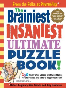 The Brainiest Insaniest Ultimate Puzzle Book!: 250 Wacky Word Games, Mystifying Mazes, Picture Puzzles, and More to Boggle Your Brain
