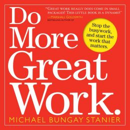Do More Great Work: Stop the Busywork. Start the Work That Matters.