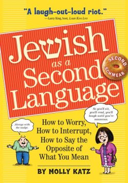 Jewish as a Second Language: How to Worry, How to Interrupt, How to Say the Opposite of What You Mean Molly Katz