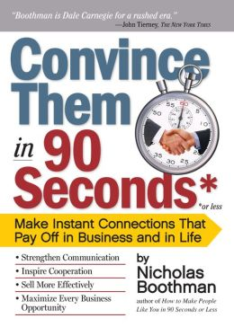 Convince Them in 90 Seconds or Less: Make Instant Connections That Pay Off in Business and in Life