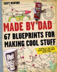Book Cover Image. Title: Made by Dad:  67 Blueprints for Making Cool Stuff: Projects You Can Build for (and With) Your Kids!, Author: Scott Bedford