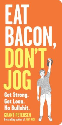 Eat Bacon, Don't Jog: Get Strong. Get Lean. No Bullshit.