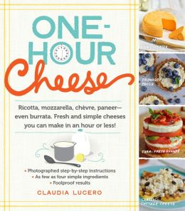 One-Hour Cheese: Ricotta, Mozzarella, Chevre, Paneer--Even Burrata. Fresh and Simple Cheeses You Can Make in an Hour or Less!