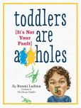 Book Cover Image. Title: Toddlers Are A**holes:  It's Not Your Fault, Author: Bunmi Laditan