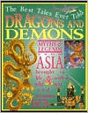 Dragons and Demons: Myths and Legends From Asia Brought to Life with a Wild Text and Awesome Facts