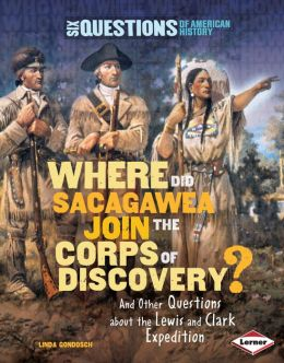 Where Did Sacagawea Join the Corps of Discovery? And Other Questions about the Lewis and Clark Expedition