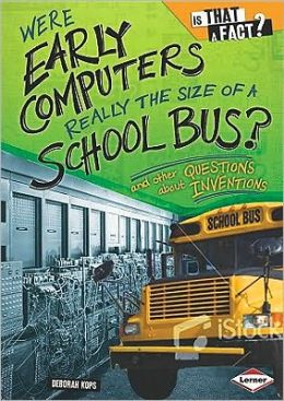 Were Early Computers Really the Size of a School Bus?: And Other Questions about Inventions