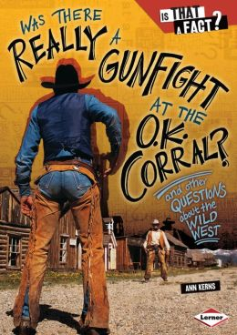 Was There Really a Gunfight at the O. K. Corral?: And Other Questions about the Wild West