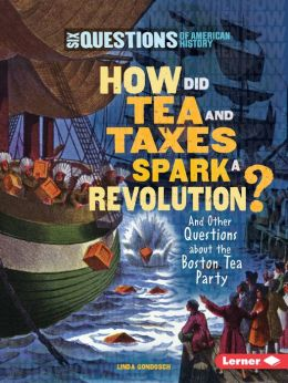 How Did Tea and Taxes Spark a Revolution?: And Other Questions about the Boston Tea Party