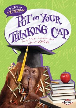 Put on Your Thinking Cap: And Other Expressions about School