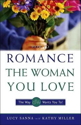 How to Romance the Woman You Love: The Way She Wants You To!