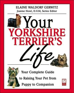 Your Yorkshire Terrier's Life: Your Complete Guide to Raising Your Pet from Puppy to Companion