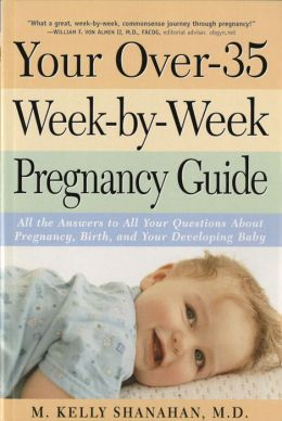Your Over-35 Week-by-Week Pregnancy Guide: All the Answers to All Your Questions About Pregnancy, Birth, and Your Developing Baby