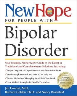New Hope for People with Bipolar Disorder: Your Friendly, Authoritative Guide to the Latest in Traditional and Complementar y Solutions, Including - Proper Diagnosis of Depression and Manic-Depressive ...