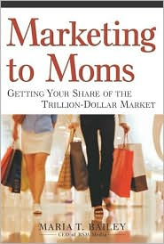 Marketing to Moms: Getting Your Share of the Trillion Dollar Market