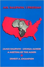 Mr. Baldwin, I Presume: James Baldwin - Chinua Achebe: A Meeting of the Minds