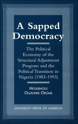 A Sapped Democracy: The Political Economy of the Structural Adjustment Program and the Political Transition in Nigeria, 1983-1993