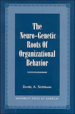 The Neuro-Genetic Roots of Organizational Behavior