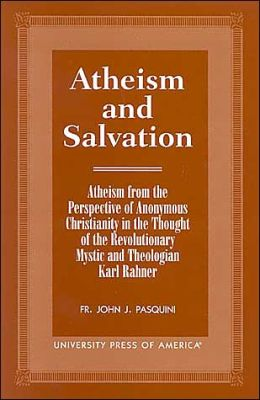Atheism and Salvation: Atheism from the Perspective of Anonymous Christianity in the Thought of the Revolutionary Mystic and Theologian Karl Rahner