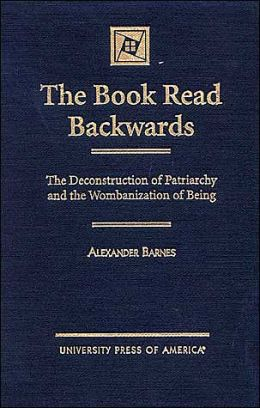 The Book Read Backwards: The Deconstruction of Patriarchy and the Wombanization of Being