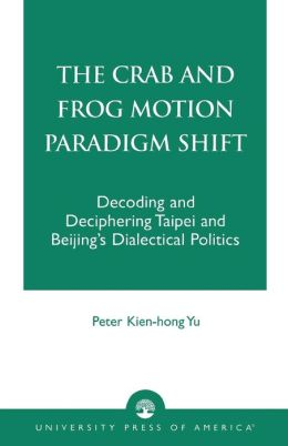 The Crab and Frog Motion Paradigm Shift: Decoding and Deciphering Taipei and Beijing's Dialectical Politics