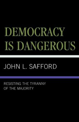 Democracy Is Dangerous: Resisting the Tyranny of the Majority
