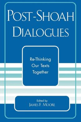 Post-Shoah Dialogues: Re-Thinking Our Texts Together (Studies in the Shoah Series, Volume XXV)