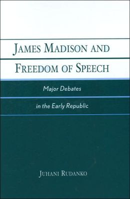 James Madison and Freedom of Speech: Major Debates in the Early Republic