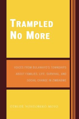 Trampled No More: Voices from Bulawayo's Townships about Families, Life, Survival, and Social Change in Zimbabwe