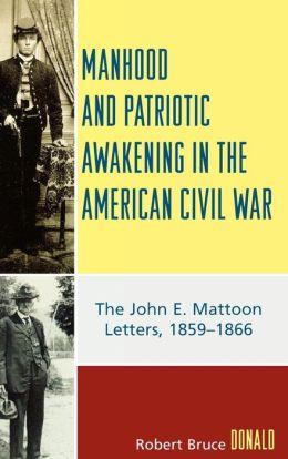 Manhood and Patriotic Awakening in the American Civil War: The John E. Mattoon Letters, 1859D1866