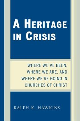 Heritage in Crisis: Where We've Been, Where We Are, and Where We're Going in the Churches of Christ