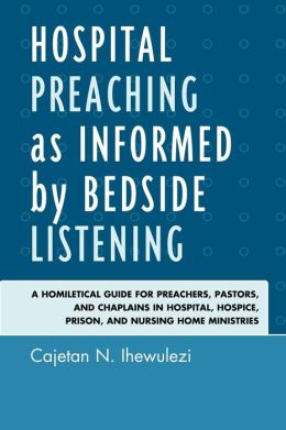 Hospital Preaching as Informed by Bedside Listening: A Homiletical Guide for Preachers, Pastors, and Chaplains in Hospital, Hospice, Prison, and Nursing Home Ministries