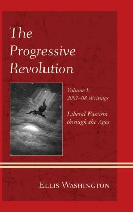 The Progressive Revolution: Liberal Fascism through the Ages, Vol. I: 2007-08 Writings