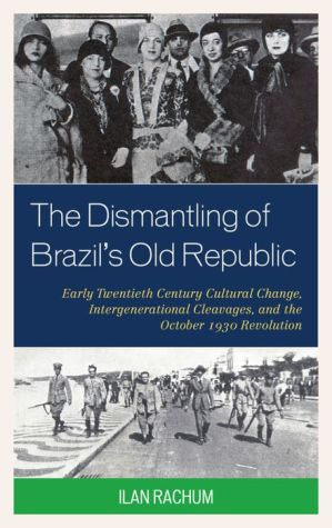 The Dismantling of Brazil's Old Republic: Early Twentieth Century Cultural Change, Intergenerational Cleavages, and the October 1930 Revolution