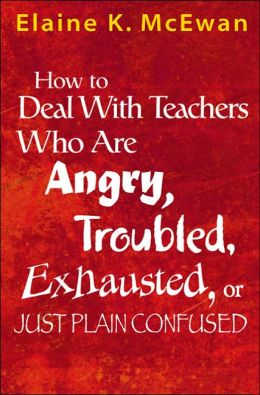 How to Deal With Teachers Who Are Angry, Troubled, Exhausted, or Just Plain Confused
