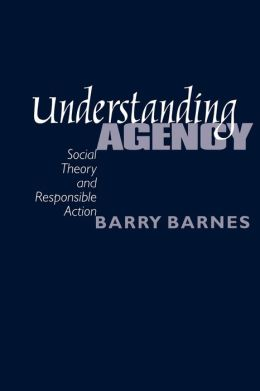 Understanding Agency: Social Theory and Responsible Action
