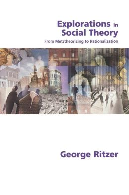 Explorations in Social Theory: From Metatheorizing to Rationalization