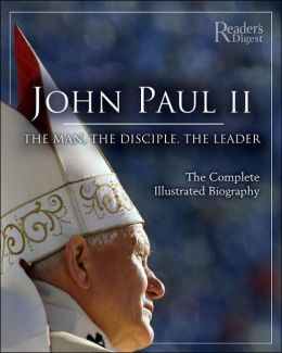 John Paul II: the Man, the Disciple, the Leader: The Complete Illustrated Biography