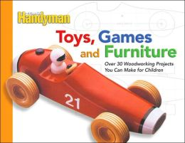 The Family Handyman Toys, Games, and Furniture: Over 30 Woodworking Projects You Can Make for Children