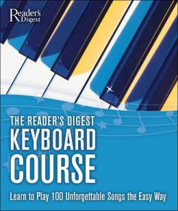 The Reader's Digest Keyboard Course: Learn to Play 100 Unforgettable Songs the Easy Way