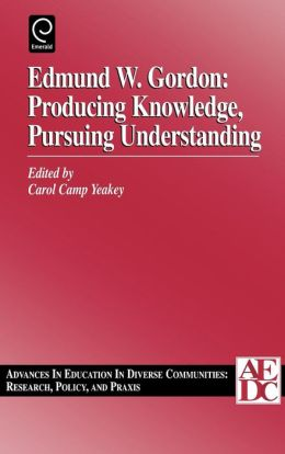 Edmund W. Gordon: Producing Knowledge, Pursuing Understanding, Volume 1