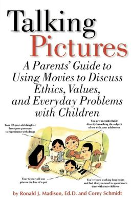 Talking Pictures: A Parent's Guide to Using Movies to Discuss Ethics, Values and Everyday Problems with Children