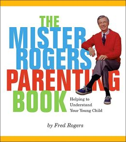 The Mister Rogers' Parenting Book: Helping to Understand Your Young Child
