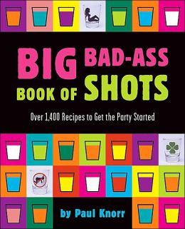 Big Bad-Ass Book of Shots: Over 1,400 Recipes to Get the Party Started