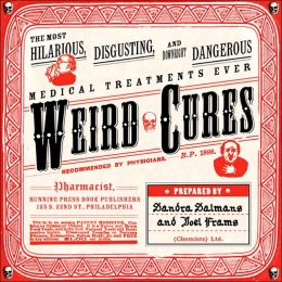 Weird Cures: The Most Hilarious, Disgusting, and Downright Dangerous Medical Treatments Ever!