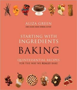 Starting with Ingredients: Baking: Quintessential Recipes for the Way We Really Bake