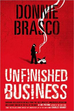 Donnie Brasco: Unfinished Business: Shocking Declassified Details from the FBI's Greatest Undercover Operation and a Bloody Timeline of the Fall of the Mafia