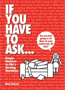 If You Have to Ask...: Simple Answers to Life's Burning Questions