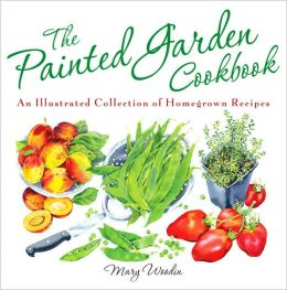 The Painted Garden Cookbook: An Illustrated Collection of Homegrown Recipes