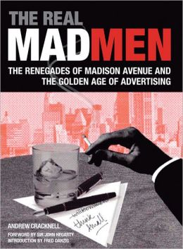 The Real Mad Men: The Renegades of Madison Avenue and the Golden Age of Advertising Andrew Cracknell